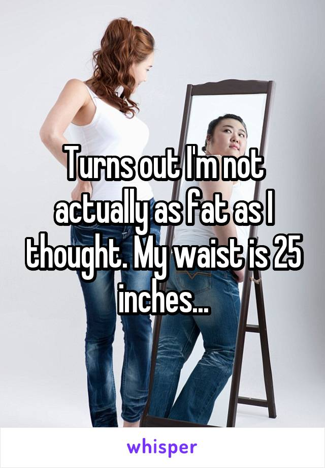 Turns out I'm not actually as fat as I thought. My waist is 25 inches...