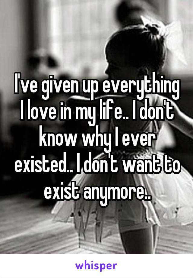 I've given up everything I love in my life.. I don't know why I ever existed.. I don't want to exist anymore..