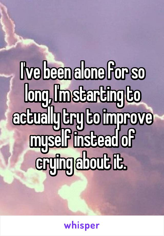 I've been alone for so long, I'm starting to actually try to improve myself instead of crying about it.