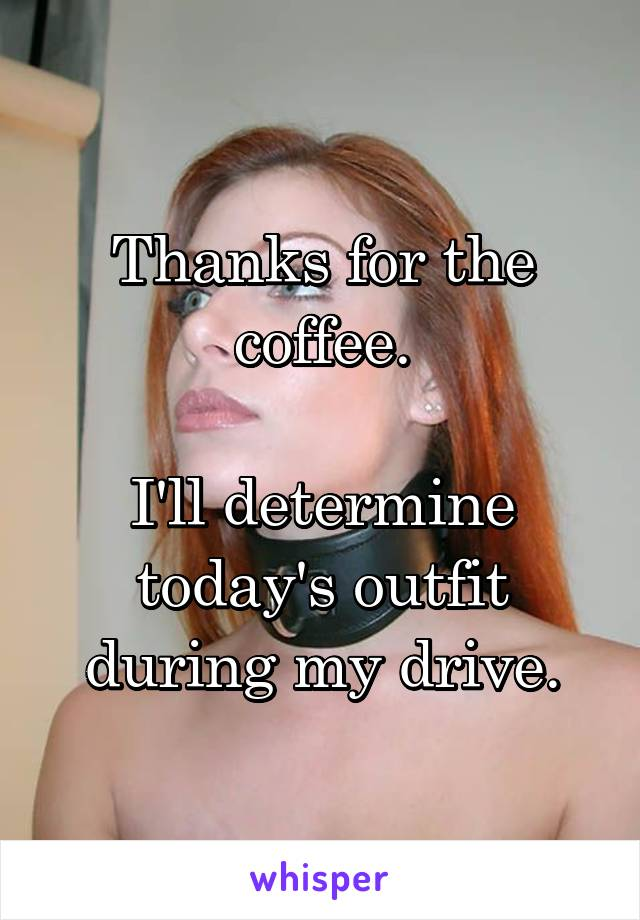Thanks for the coffee.  I'll determine today's outfit during my drive.