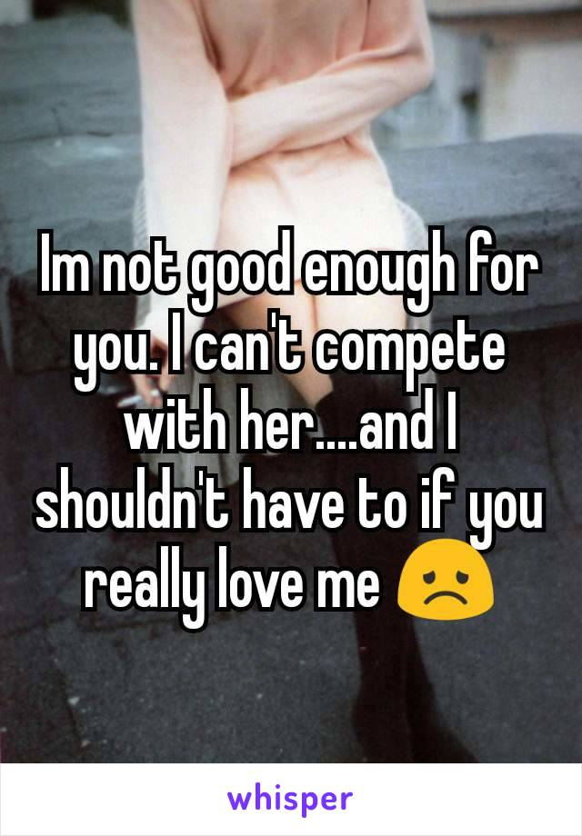 Im not good enough for you. I can't compete with her....and I shouldn't have to if you really love me 😞