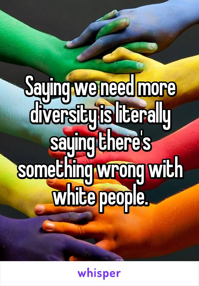 Saying we need more diversity is literally saying there's something wrong with white people.