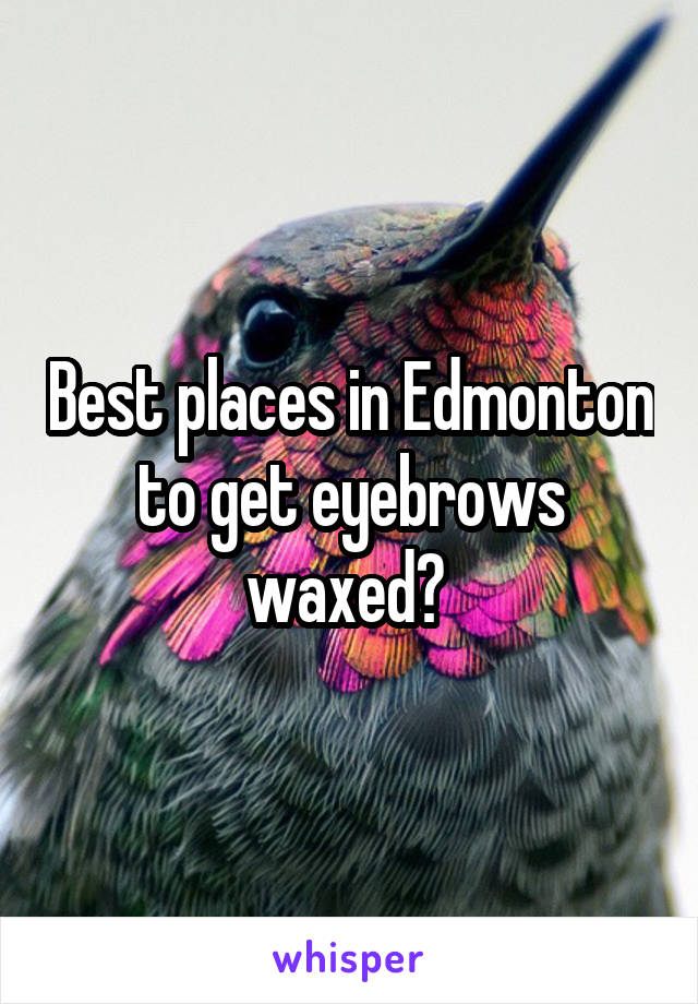 Best places in Edmonton to get eyebrows waxed?