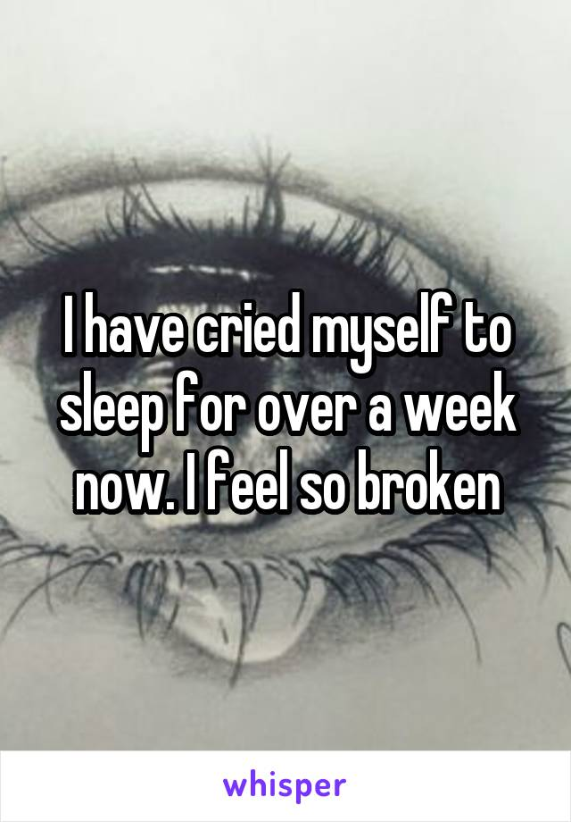 I have cried myself to sleep for over a week now. I feel so broken
