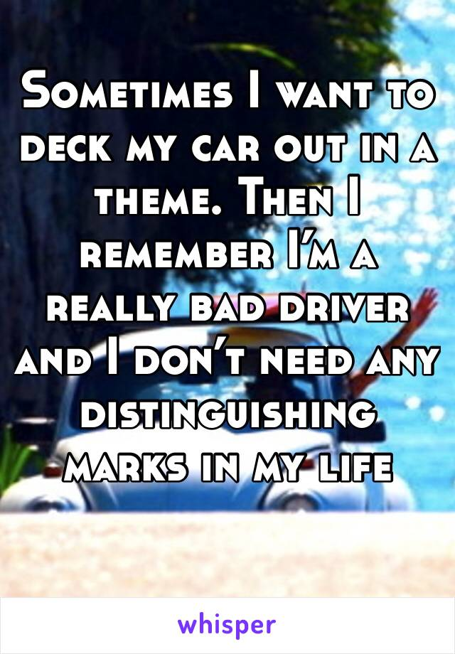 Sometimes I want to deck my car out in a theme. Then I remember I'm a really bad driver and I don't need any distinguishing marks in my life