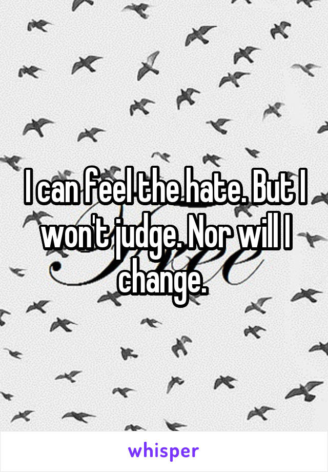 I can feel the hate. But I won't judge. Nor will I change.