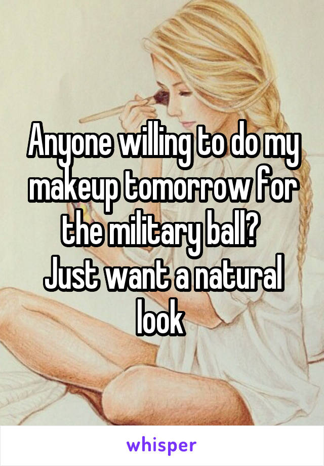 Anyone willing to do my makeup tomorrow for the military ball?  Just want a natural look
