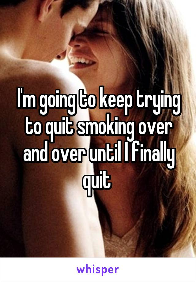 I'm going to keep trying to quit smoking over and over until I finally quit