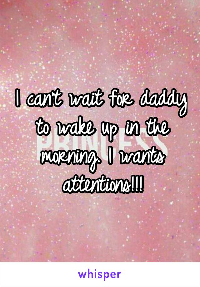 I can't wait for daddy to wake up in the morning. I wants attentions!!!