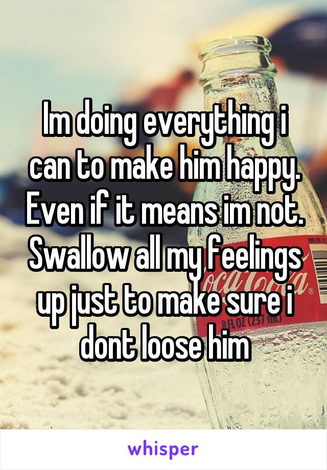 Im doing everything i can to make him happy. Even if it means im not. Swallow all my feelings up just to make sure i dont loose him