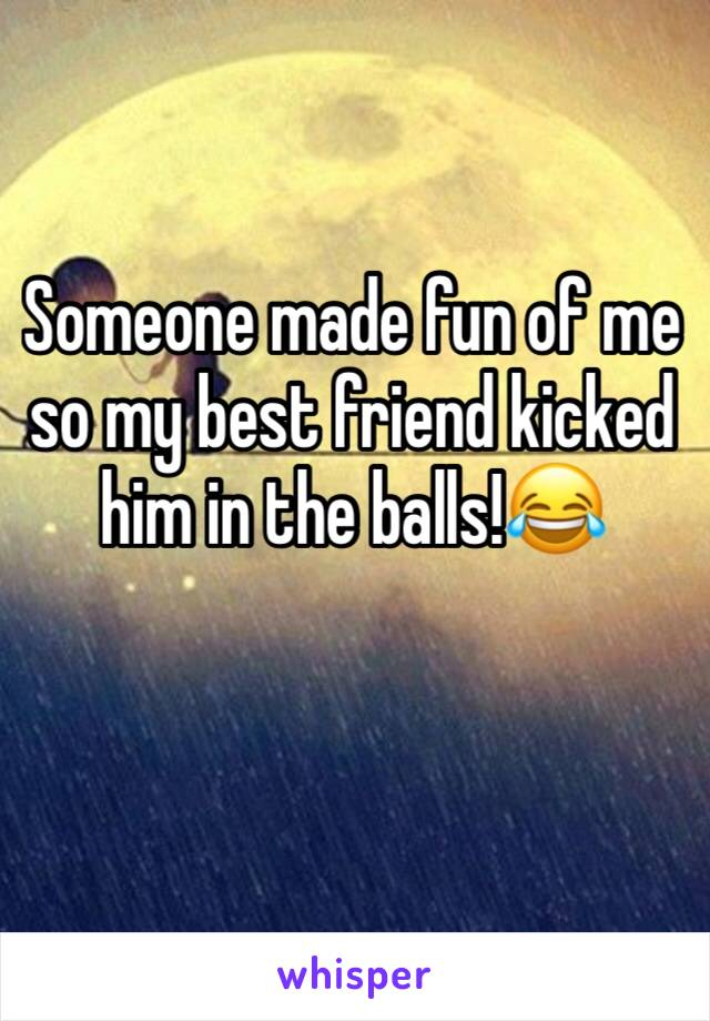 Someone made fun of me so my best friend kicked him in the balls!😂