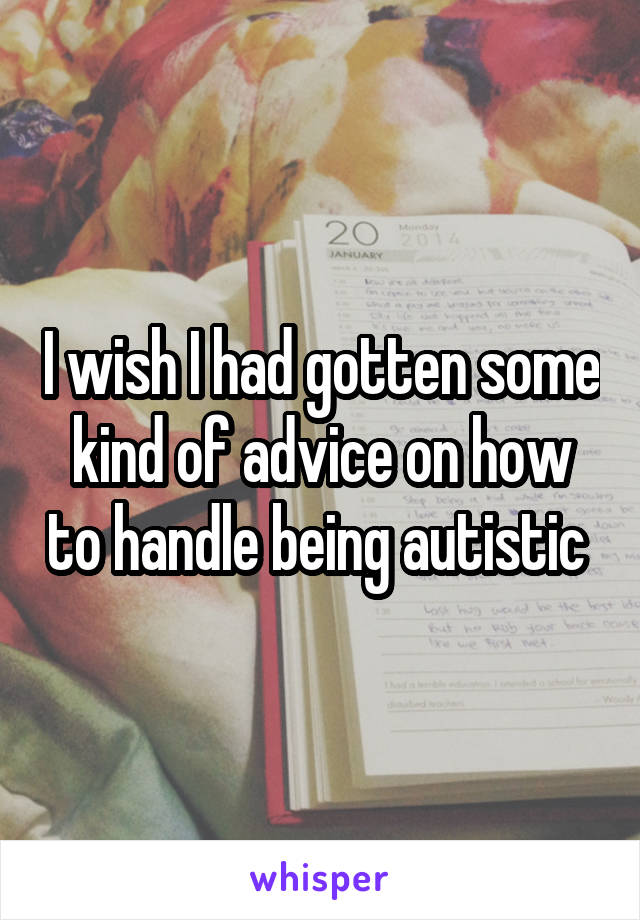 I wish I had gotten some kind of advice on how to handle being autistic
