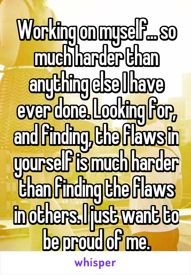Working on myself... so much harder than anything else I have ever done. Looking for, and finding, the flaws in yourself is much harder than finding the flaws in others. I just want to be proud of me.