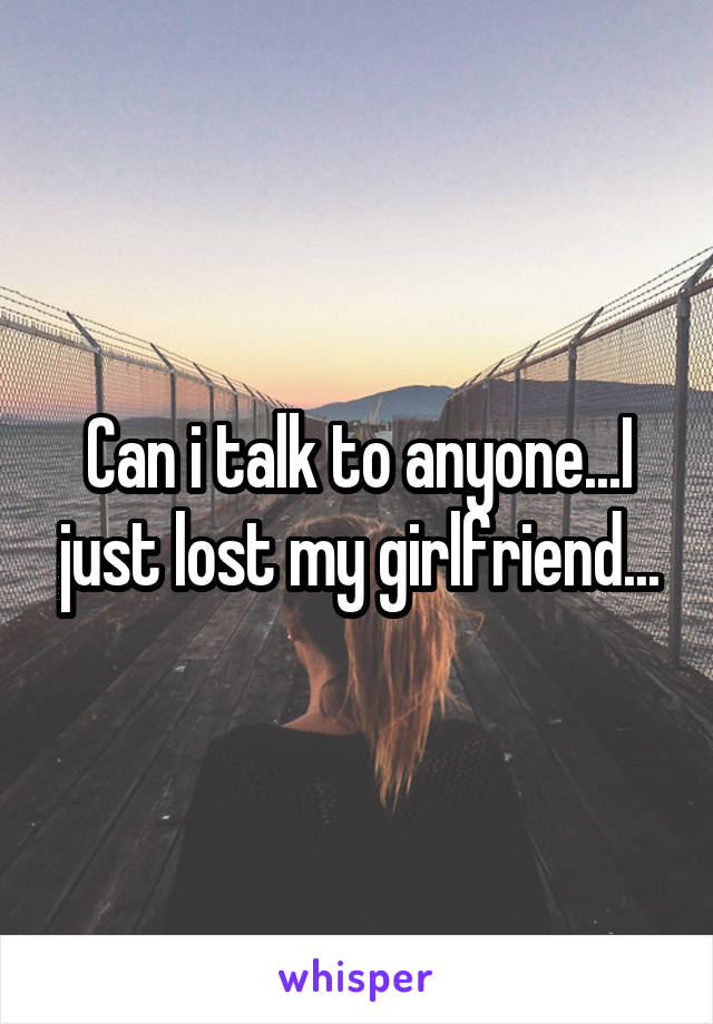 Can i talk to anyone...I just lost my girlfriend...