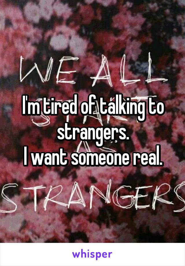 I'm tired of talking to strangers. I want someone real.
