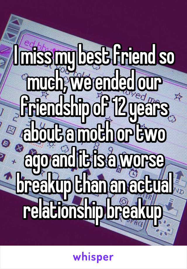 I miss my best friend so much, we ended our friendship of 12 years about a moth or two ago and it is a worse breakup than an actual relationship breakup