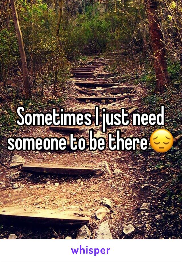 Sometimes I just need someone to be there😔