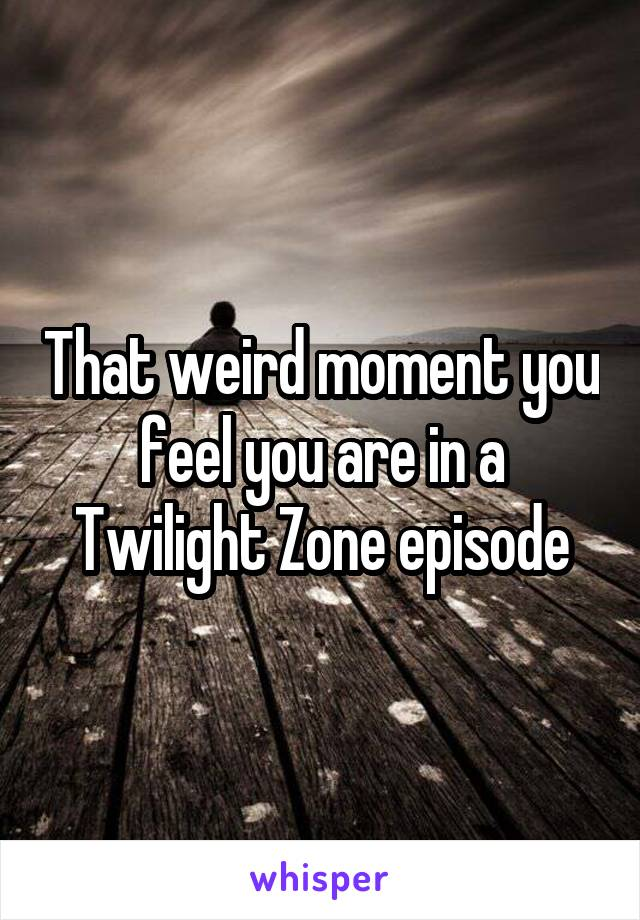 That weird moment you feel you are in a Twilight Zone episode