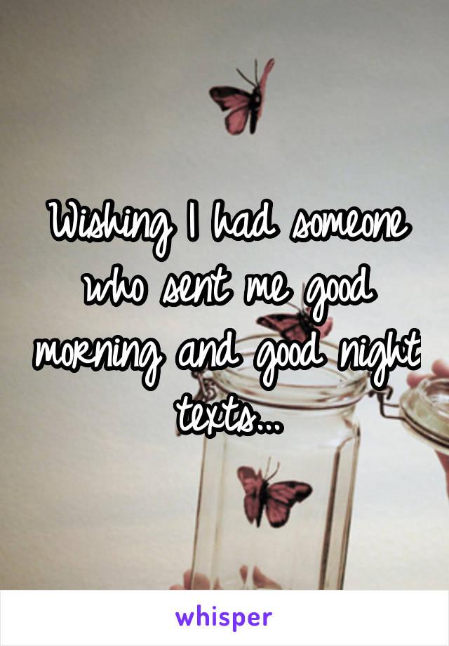 Wishing I had someone who sent me good morning and good night texts...