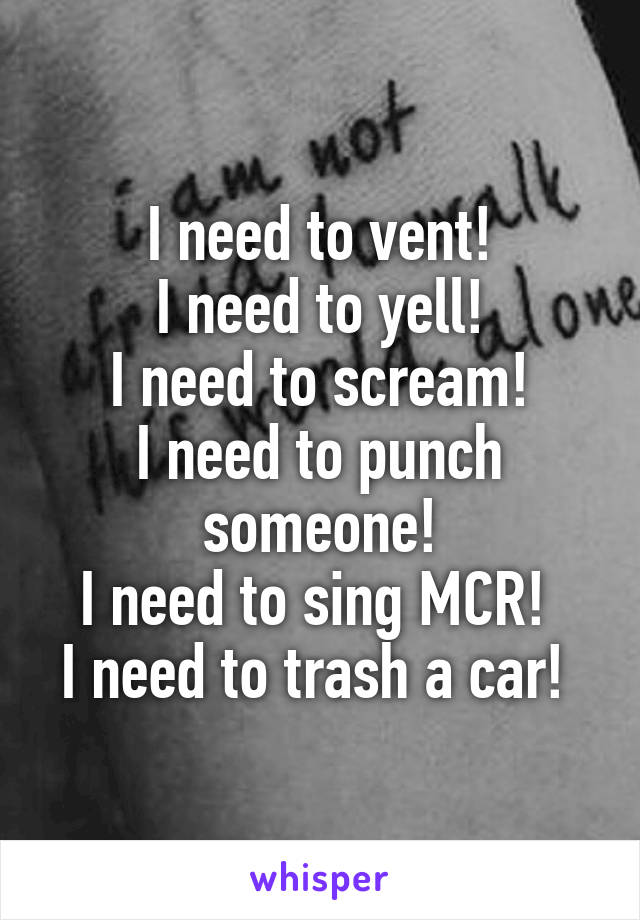 I need to vent! I need to yell! I need to scream! I need to punch someone! I need to sing MCR!  I need to trash a car!