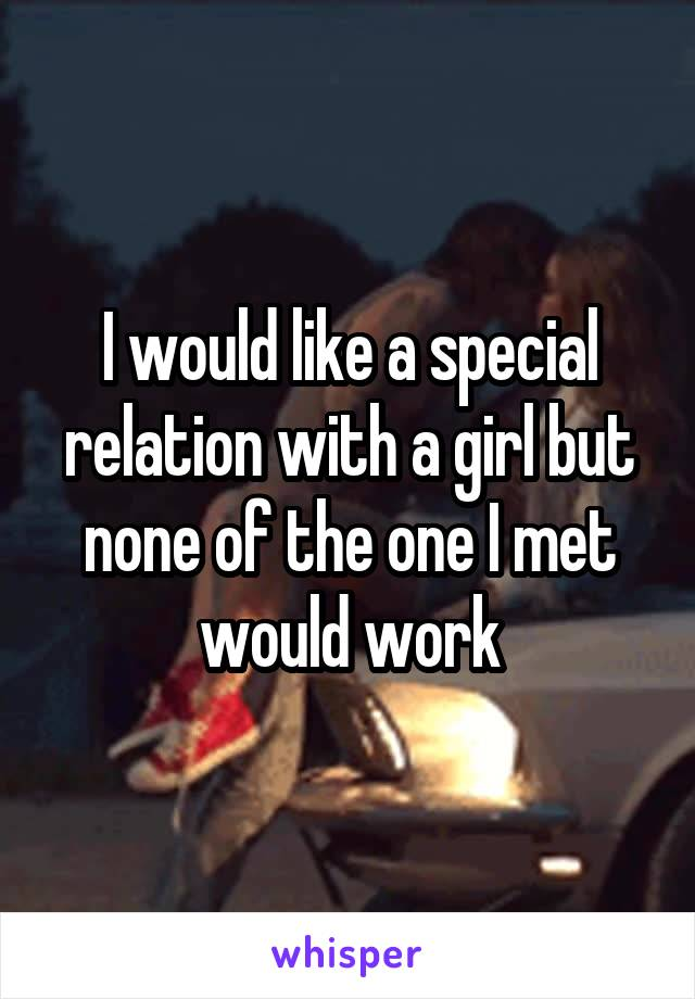 I would like a special relation with a girl but none of the one I met would work