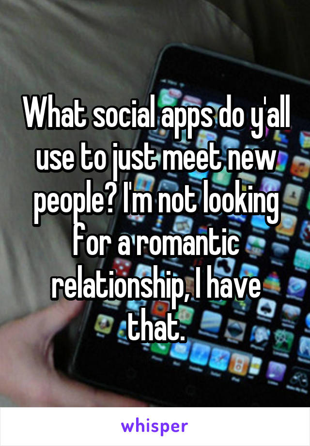 What social apps do y'all use to just meet new people? I'm not looking for a romantic relationship, I have that.