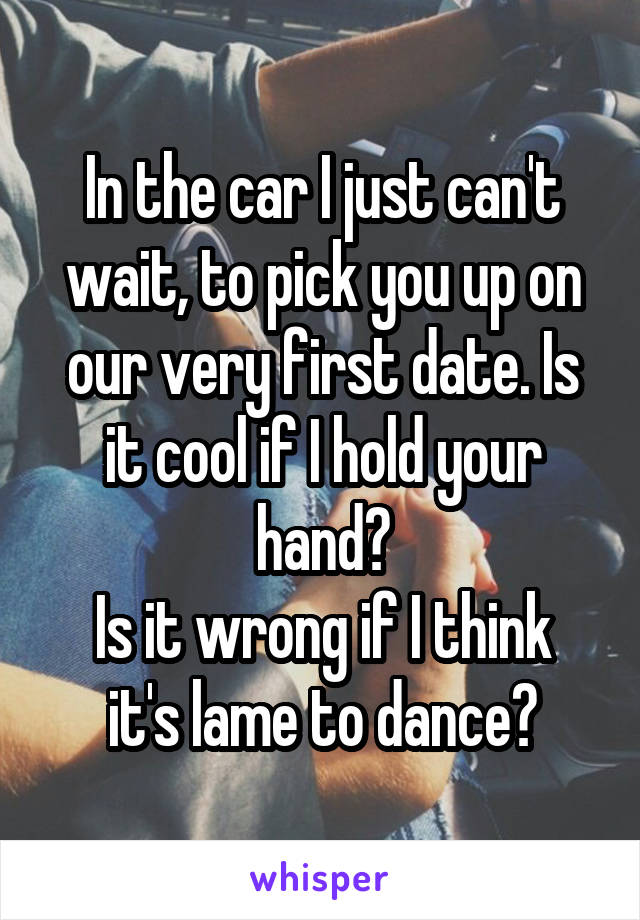In the car I just can't wait, to pick you up on our very first date. Is it cool if I hold your hand? Is it wrong if I think it's lame to dance?