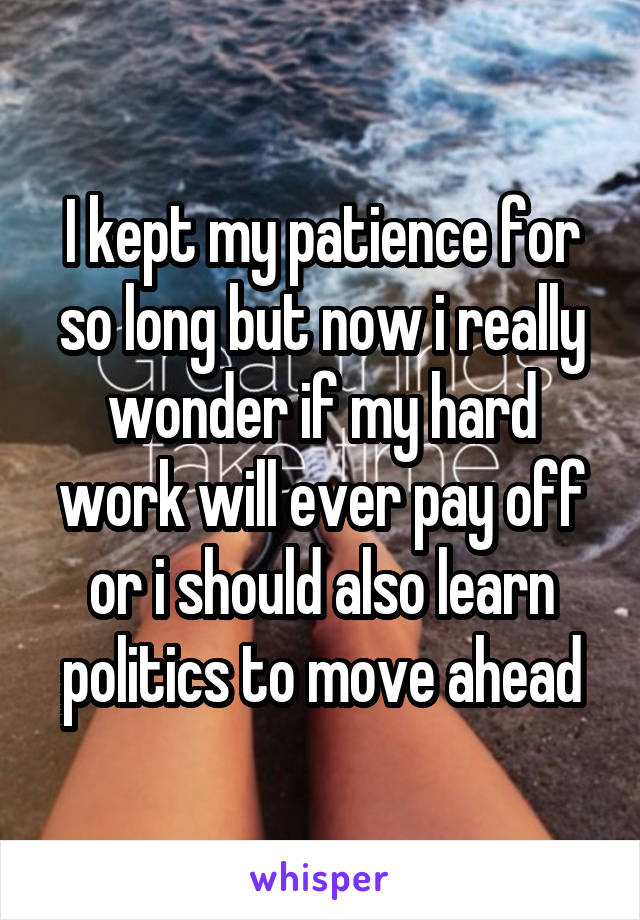 I kept my patience for so long but now i really wonder if my hard work will ever pay off or i should also learn politics to move ahead