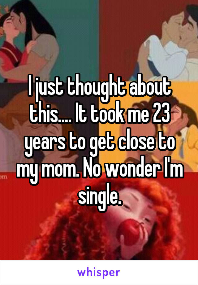 I just thought about this.... It took me 23 years to get close to my mom. No wonder I'm single.