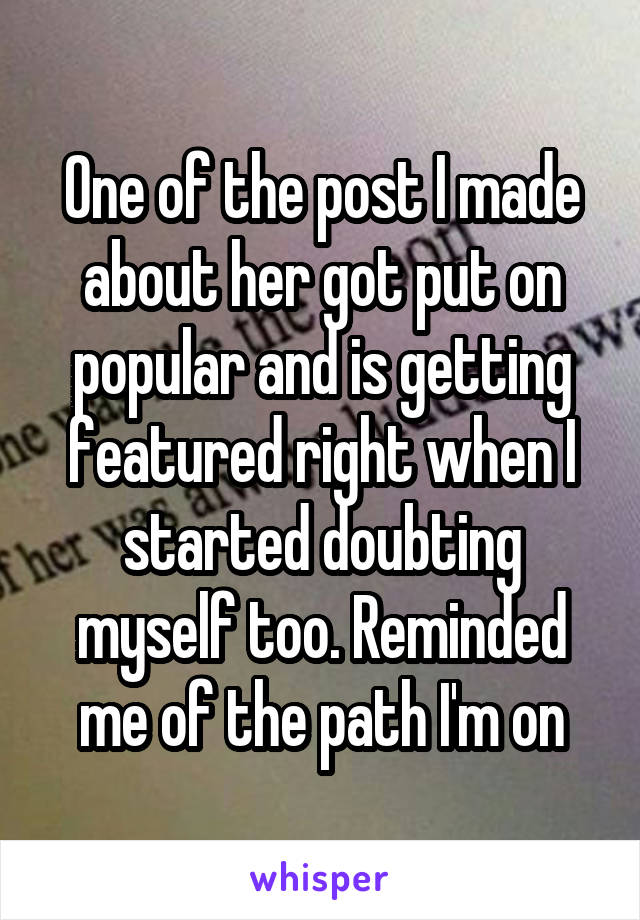 One of the post I made about her got put on popular and is getting featured right when I started doubting myself too. Reminded me of the path I'm on