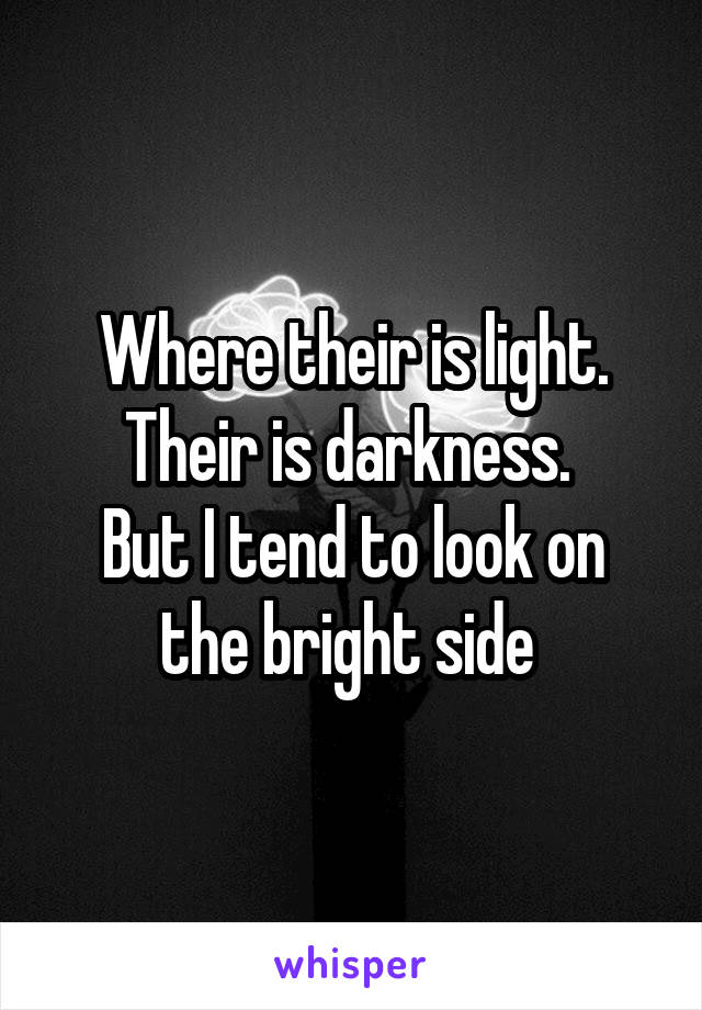 Where their is light. Their is darkness.  But I tend to look on the bright side
