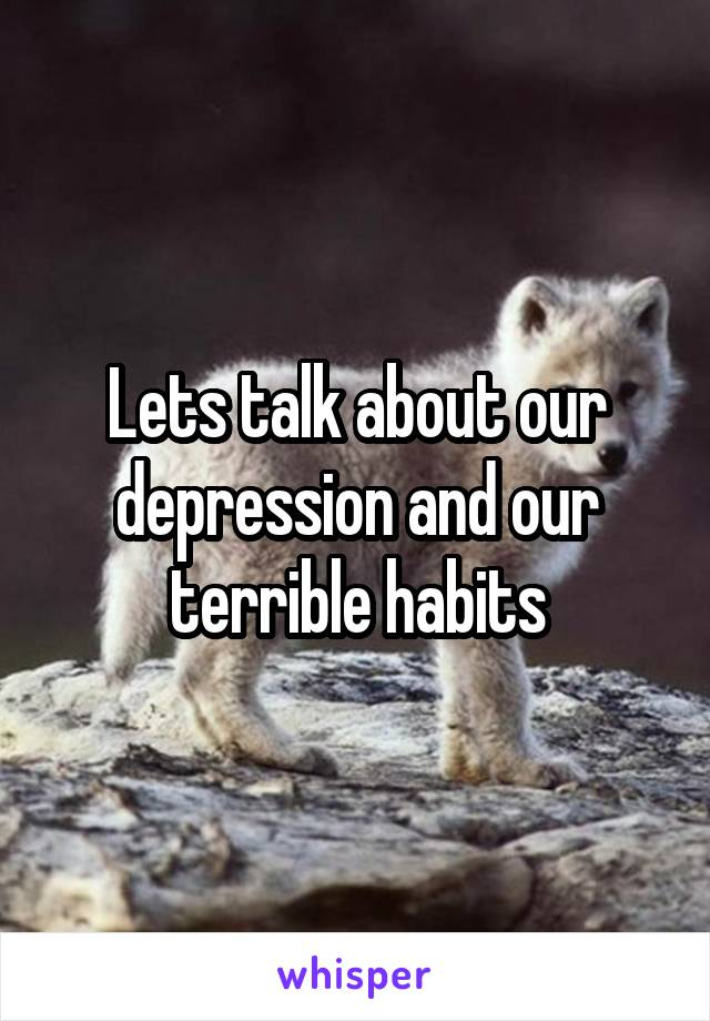 Lets talk about our depression and our terrible habits