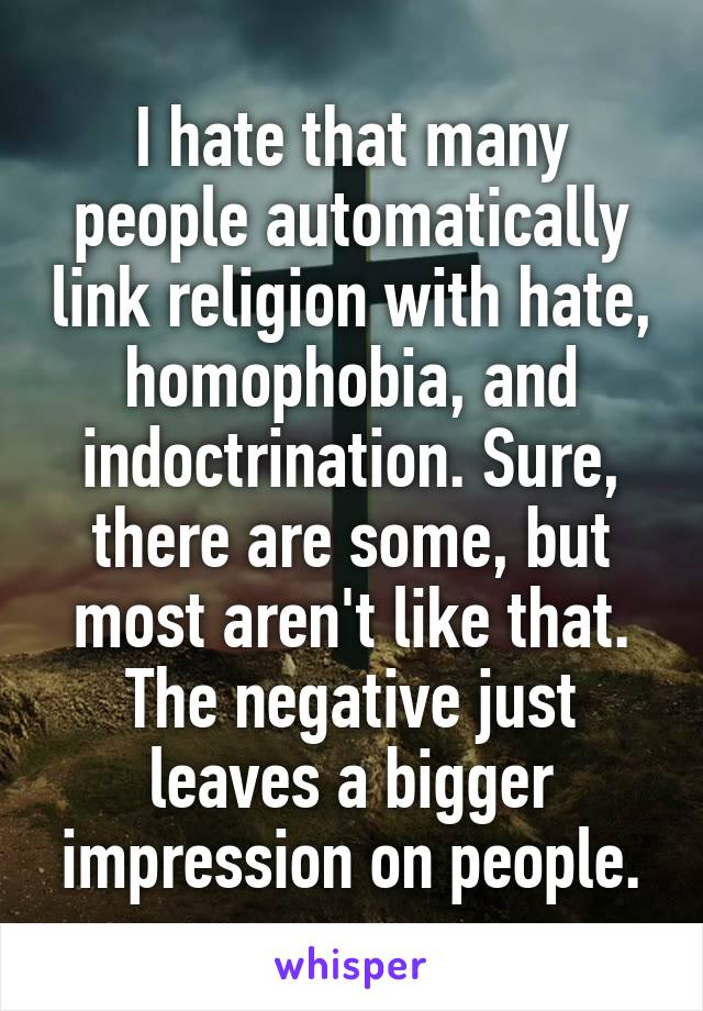 I hate that many people automatically link religion with hate, homophobia, and indoctrination. Sure, there are some, but most aren't like that. The negative just leaves a bigger impression on people.