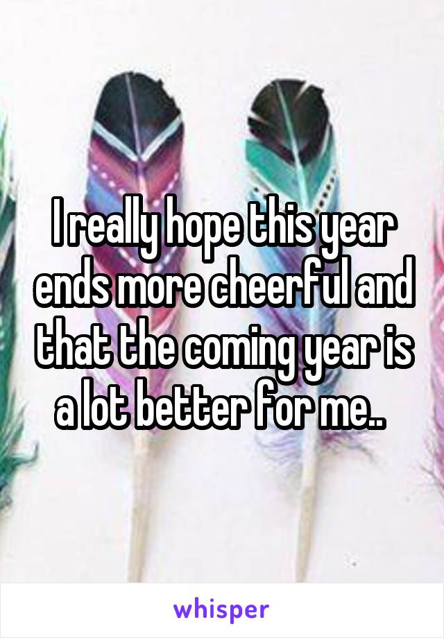 I really hope this year ends more cheerful and that the coming year is a lot better for me..