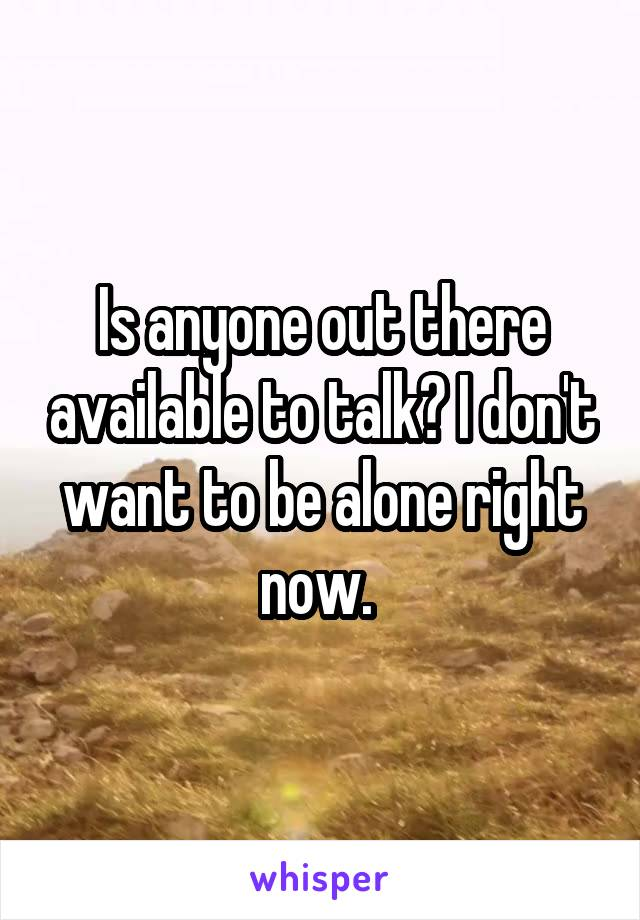 Is anyone out there available to talk? I don't want to be alone right now.