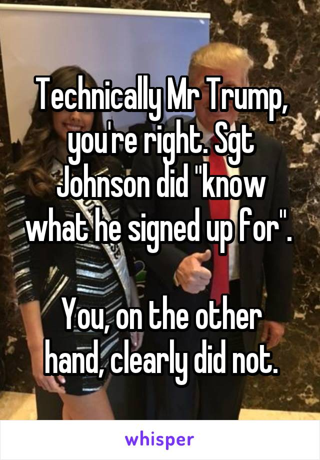 """Technically Mr Trump, you're right. Sgt Johnson did """"know what he signed up for"""".   You, on the other hand, clearly did not."""