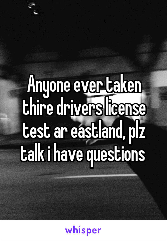 Anyone ever taken thire drivers license test ar eastland, plz talk i have questions