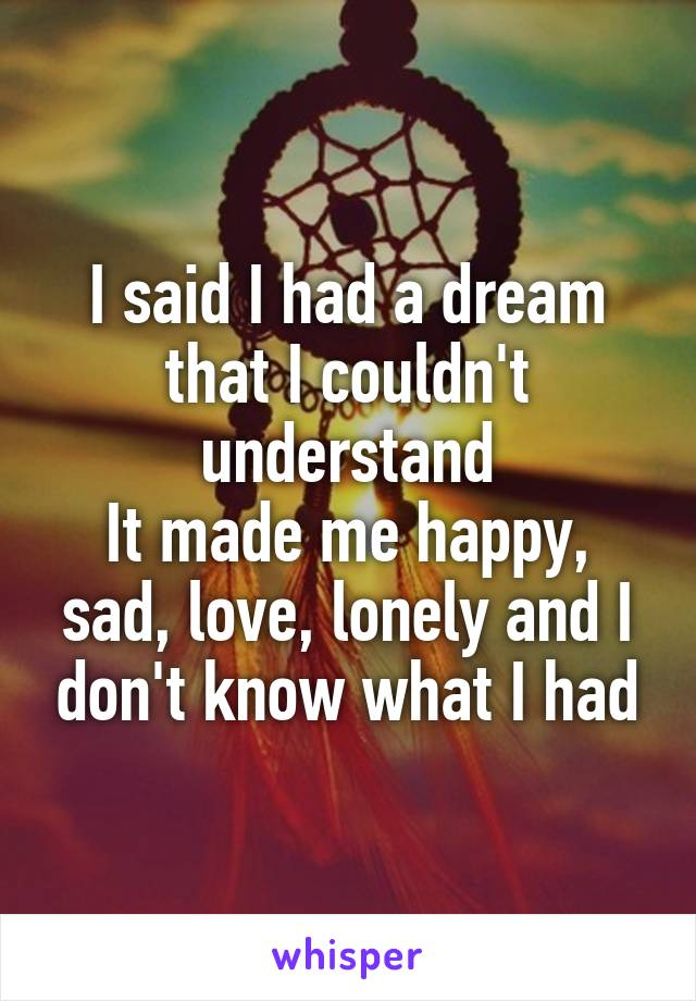 I said I had a dream that I couldn't understand It made me happy, sad, love, lonely and I don't know what I had