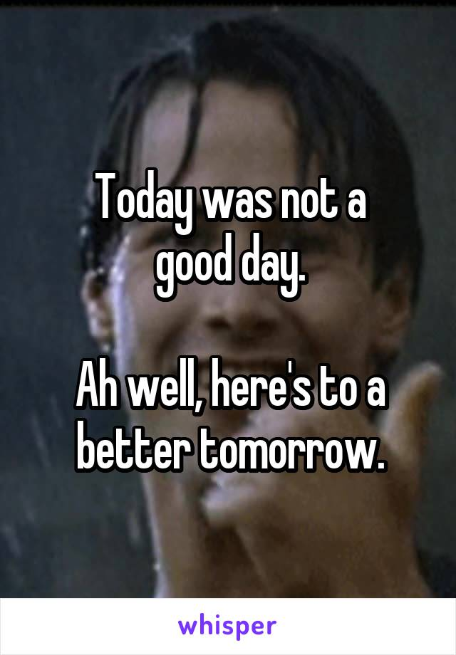Today was not a good day.  Ah well, here's to a better tomorrow.