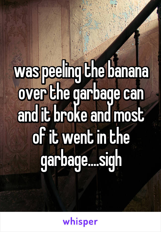 was peeling the banana over the garbage can and it broke and most of it went in the garbage....sigh