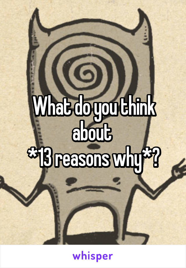 What do you think about  *13 reasons why*?