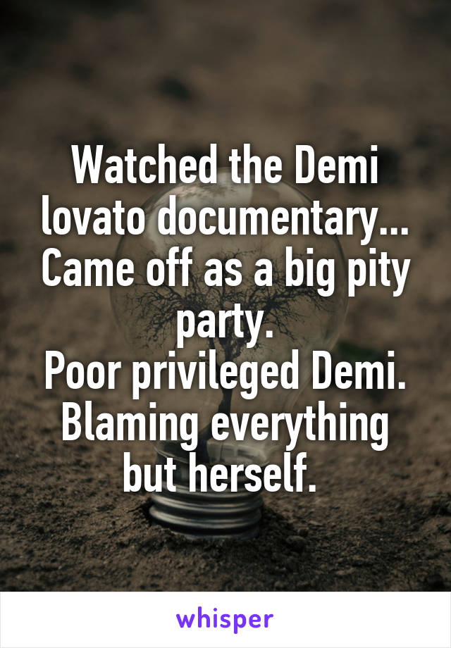 Watched the Demi lovato documentary... Came off as a big pity party. Poor privileged Demi. Blaming everything but herself.