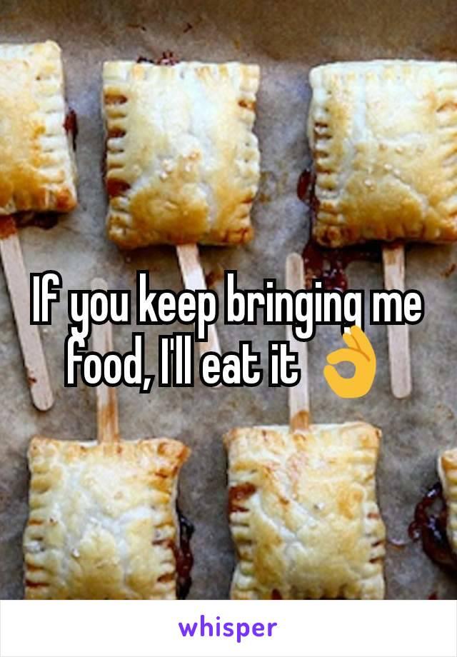 If you keep bringing me food, I'll eat it 👌