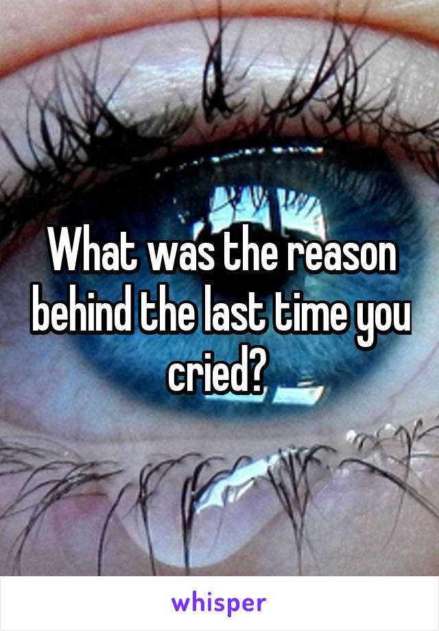 What was the reason behind the last time you cried?
