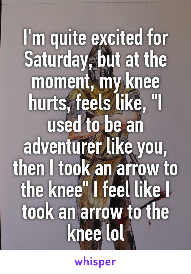 "I'm quite excited for Saturday, but at the moment, my knee hurts, feels like, ""I used to be an adventurer like you, then I took an arrow to the knee"" I feel like I took an arrow to the knee lol"