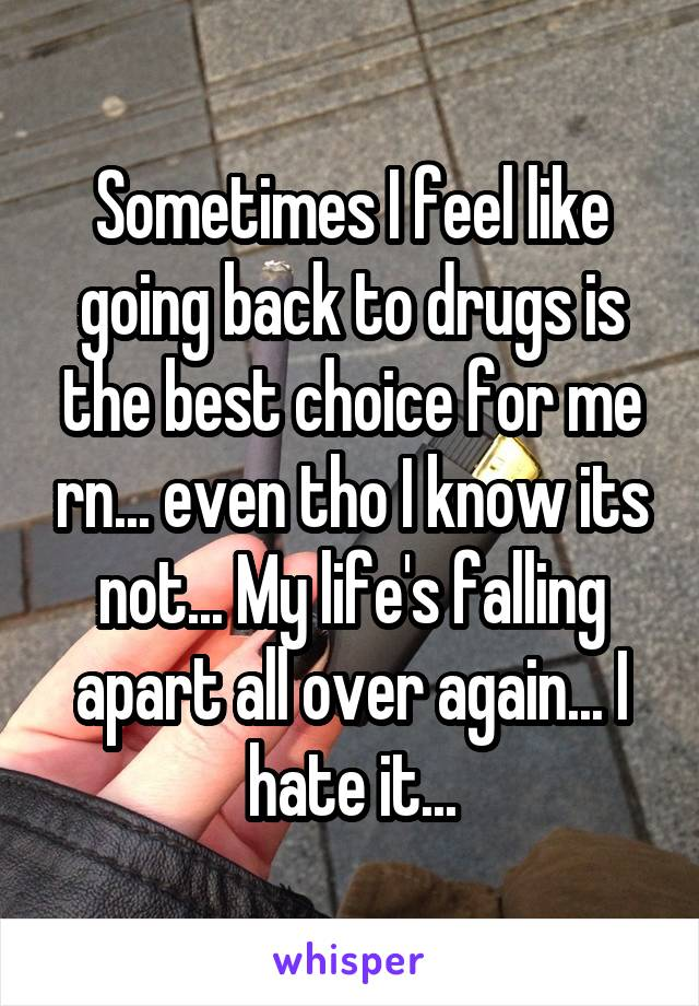 Sometimes I feel like going back to drugs is the best choice for me rn... even tho I know its not... My life's falling apart all over again... I hate it...