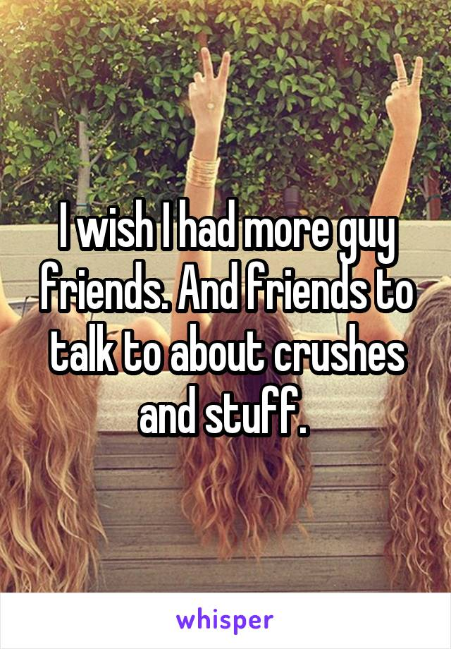 I wish I had more guy friends. And friends to talk to about crushes and stuff.