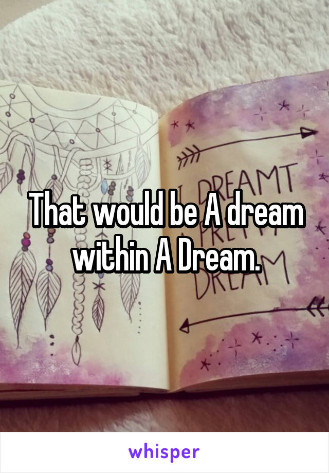 That would be A dream within A Dream.