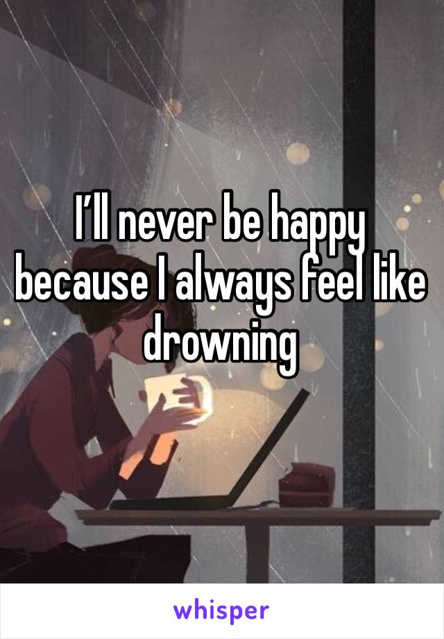 I'll never be happy because I always feel like drowning