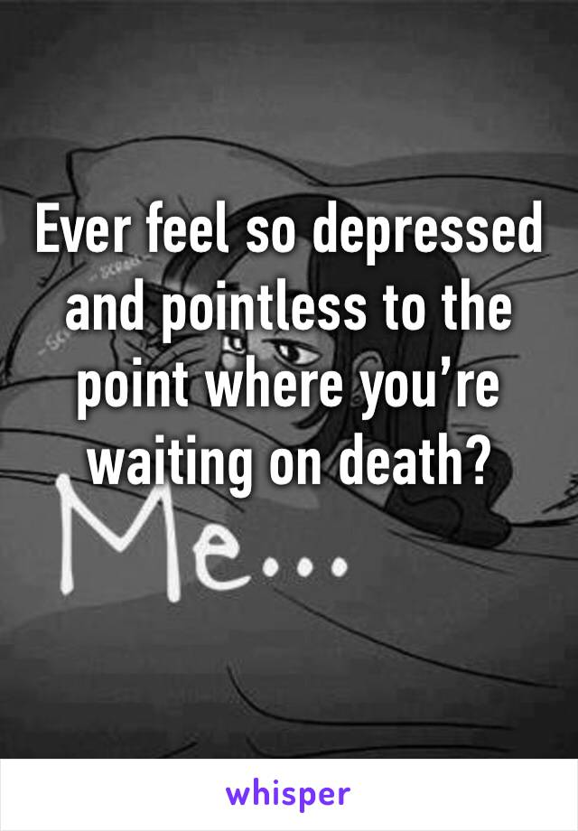 Ever feel so depressed and pointless to the point where you're waiting on death?